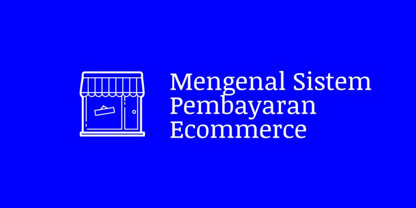 Pilihan Sistem Pembayaran Ecommerce Untuk Menunjang Transaksi